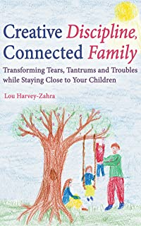 Creative Discipline, Connected Family: Transforming Tears, Tantrums and Troubles While Staying Close to Your Children (English Edition)