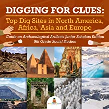 Digging for Clues : Top Dig Sites in North America, Africa, Asia and Europe | Guide on Archaeological Artifacts Junior Scholars Edition | 5th Grade Social Studies