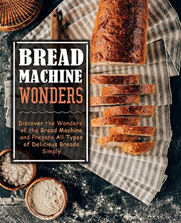 Bread Machine Wonders: Discover the Wonders of the Bread Machine and Prepare All Types of Delicious Breads Simply (English Edition)