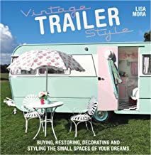 Vintage Trailer Style: Buying, Restoring, Decorating & Styling the Small Place of Your Dreams