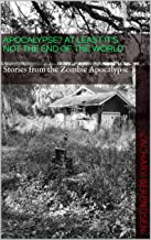 Apocalypse? At Least it's Not The End of The World: Stories from the Zombie Apocalypse