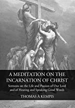 A Meditation on the Incarnation of Christ: Sermons on the Life and Passion of Our Lord and Of Hearing and Speaking Good Words