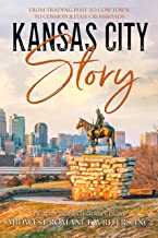 Kansas City Story: From Trading Post to Cowtown to Cosmopolitan Crossroads