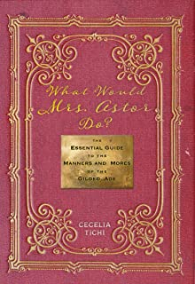 What Would Mrs. Astor Do?: The Essential Guide to the Manners and Mores of the Gilded Age (Washington Mews)