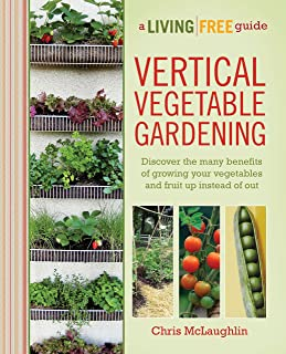 Vertical Vegetable Gardening: Discover the Benefits of Growing Your Vegetables and Fruit Up Instead of Out (A Living Free Guide)