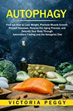 Autophagy: Find out How to Lose Weight, Promote Muscle Growth, Prevent Diseases, Reverse the Aging Process, and Detoxify Your Body Through Intermittent Fasting and the Ketogenic Diet
