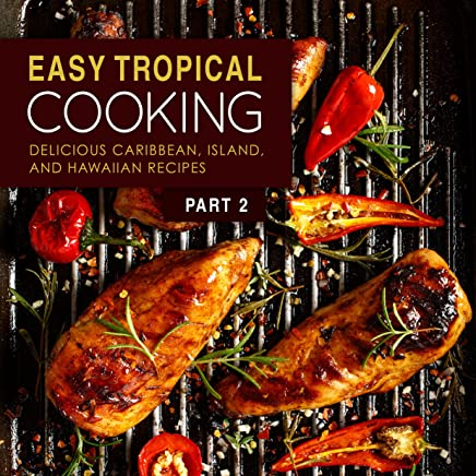 Easy Tropical Cooking 2: Delicious Caribbean, Island, and Hawaiian Recipes (2nd Edition) (English Edition)
