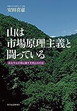 表紙: 山は市場原理主義と闘っている―森を守る文明と壊す文明との対立 | 安田 喜憲