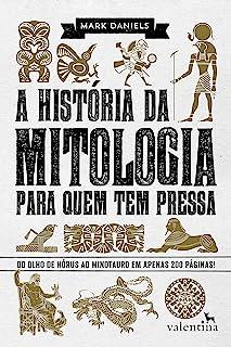 A história da mitologia para quem tem pressa: Do Olho de Hórus ao Minotauro em apenas 200 páginas! (Série Para quem Tem Pr...