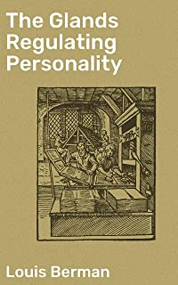 The Glands Regulating Personality: A Study of the Glands of Internal Secretion in Relation to the Types of Human Nature (English Edition)