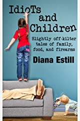 Idiots and Children: Slightly Off-Kilter Tales of Family, Food, and Firearms Kindle Edition