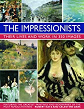 The Impressionists: Their Lives And Works In 350 Images