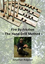Fire By Friction - The Hand Drill Method (Bushcraft & Woodcraft Series Book 3)