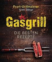 Gasgrill - Die besten Rezepte für Fleisch, Fisch, Gemüse, Desserts, Grillsaucen, Dips, Marinaden u.v.m. Bewusst grillen und genießen (German Edition)