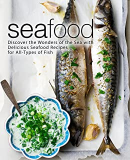 Seafood: Discover the Wonders of the Sea with Delicious Seafood Recipes for All-Types of Fish