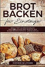 Brot backen für Einsteiger: Das ultimative Brotbackbuch: über 100 leckere Brot Rezepte zum selber machen mit Hefe- und Sau...
