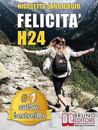 Felicità H24: Idee e Consigli Pratici Per Vivere Una Vita Felice e Spensierata 24 Ore Al Giorno e Risorgere Dalle Ceneri Della Depressione e Delle Dipendenze.