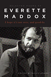 I Hope it's Not Over, and Good-by: Selected Poems of Everett Maddox