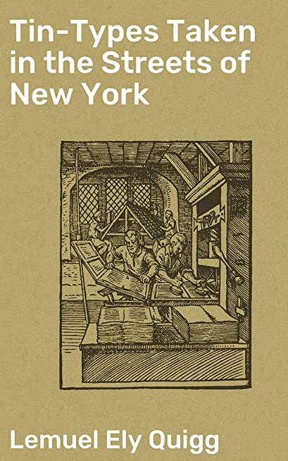 Tin-Types Taken in the Streets of New York: A Series of Stories and Sketches Portraying Many Singular / Phases of Metropolitan Life (English Edition)