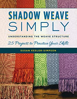 Shadow Weave Simply: Understanding the Weave Structure 25 Projects to Practice Your Skills