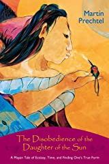 The Disobedience of the Daughter of the Sun: A Mayan Tale of Ecstasy, Time, and Finding One's True Form (English Edition) Format Kindle