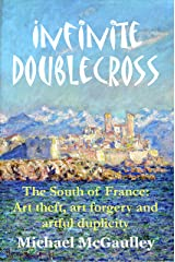 Infinite Doublecross: The South of France: Art theft, art forgery, and artful duplicity Kindle Edition
