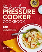 The Super Easy Pressure Cooker Cookbook: 120 No-Fuss Recipes for Any Electric Pressure Cooker