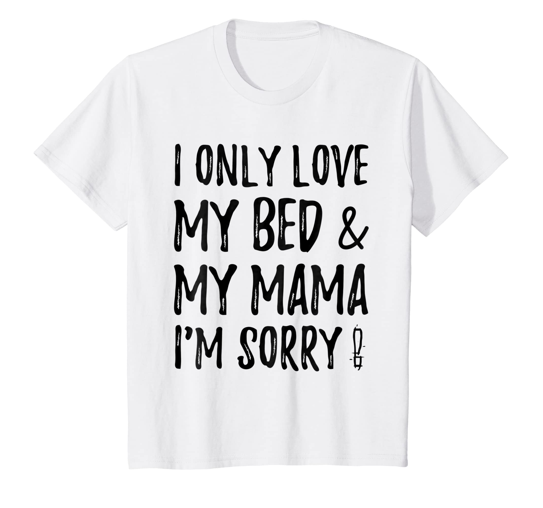5b793f673 Amazon.com: i only love my bed and my mama,i'm sorry shirt for funny Tee:  Clothing