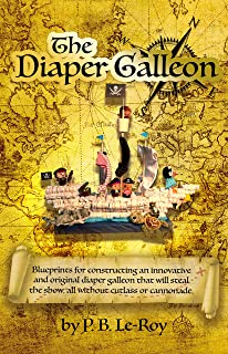 THE DIAPER GALLEON: BLUEPRINTS FOR CONSTRUCTING AN INNOVATIVE AND ORIGINAL DIAPER GALLEON THAT WILL STEAL THE SHOW, ALL WITHOUT CUTLASS OR CANNONADE.
