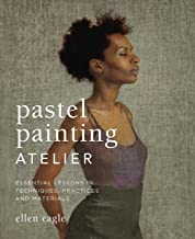 Pastel Painting Atelier: Essential Lessons in Techniques, Practices, and Materials