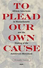 To Plead Our Own Cause: African Americans in Massachusetts and the Making of the Antislavery Movement