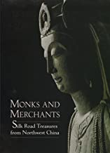 Monks and Merchants: Silk Road Treasures from Northwest China Gansu and Ningxia Provinces, Fourth-Seventh Century