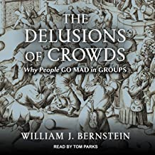 The Delusions of Crowds: Financial Bubbles, End-Times Manias, and the Reasons People Go Mad in Groups