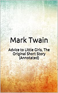 Advice to Little Girls, The Original Short Story (Annotated): Masterpiece Collection: Advice to Little Girls, Mark Twain Famous Quotes, Book List, and Biography