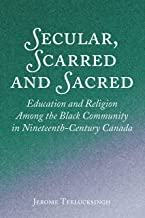 Secular, Scarred and Sacred: Education and Religion Among the Black Community in Nineteenth-Century Canada
