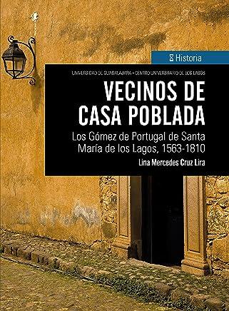 Vecinos de casa poblada: Los Gómez de Portugal de Santa María de los Lagos, 1563-1810 (Spanish Edition)