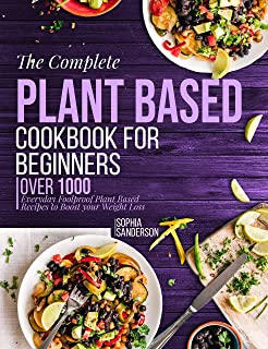 The Complete Plant Based Cookbook For Beginners : Over 1000 Everyday Foolproof Plant Based Recipes To Boost Your Weight Loss