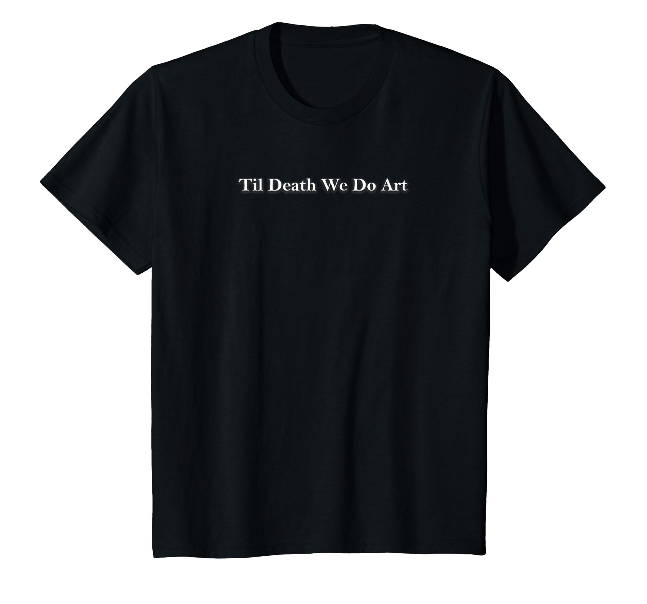 db07b2bd16 Amazon.com: Til Death We Do Art Funny Art is Life Artists T Shirt: Clothing