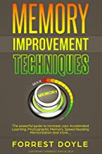 Memory Improvement Techniques: The powerful guide to increase your Accelerated Learning, Photographic Memory, Speed Reading Memorization and more….
