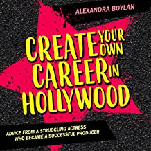 Create Your Own Career in Hollywood: Advice from a Struggling Actress Who Became a Successful Producer