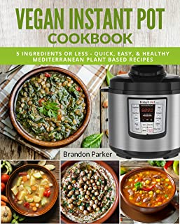 Vegan Instant Pot Cookbook: 5 Ingredients or Less - Quick, Easy, & Healthy Mediterranean Plant Based Recipes (Vegan Instant Pot Recipes)