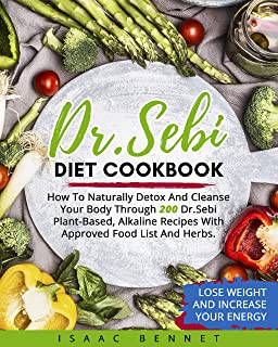 Dr. Sebi Diet Cookbook: How To Naturally Detox And Cleanse Your Body Through 200 Dr. Sebi Plant-Based, Alkaline Recipes Wi...