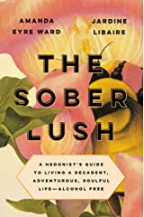 The Sober Lush: A Hedonist's Guide to Living a Decadent, Adventurous, Soulful Life--Alcohol Free Hardcover