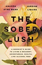 The Sober Lush: A Hedonist's Guide to Living a Decadent, Adventurous, Soulful Life--Alcohol Free
