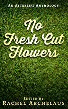 No Fresh Cut Flowers: An Afterlife Anthology
