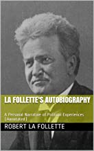 La Follette's Autobiography: A Personal Narrative of Political Experiences (Annotated) (Wisconsin Progressive Library Book 1)