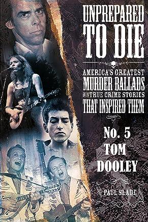 Unprepared To Die: No. 5 - Tom Dooley (Unprepared To Die; America's Greatest Murder Ballads And The True Crime Stories That Inspired Them)
