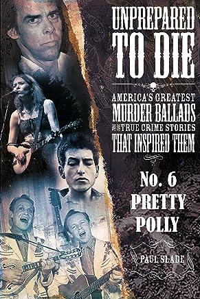 Unprepared To Die: No. 6 - Pretty Polly (Unprepared To Die: America's Greatest Murder Ballads And The True Crime Stories That Inspired Them)
