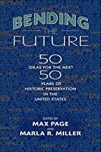 Bending the Future: Fifty Ideas for the Next Fifty Years of Historic Preservation in the United States (Public History in ...