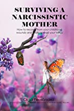 Surviving a Narcissistic Mother: How to recover from your childhood wounds and finally spread your wings
